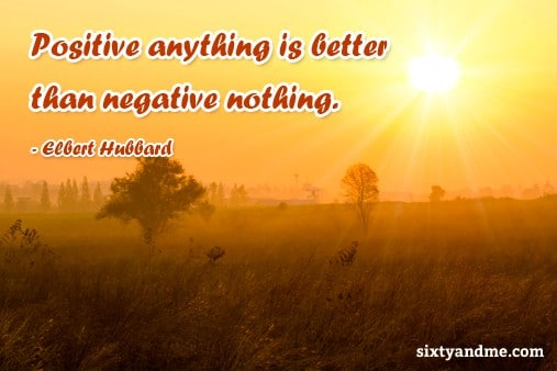Positive anything is better than negative nothing - Elbert Hubbard