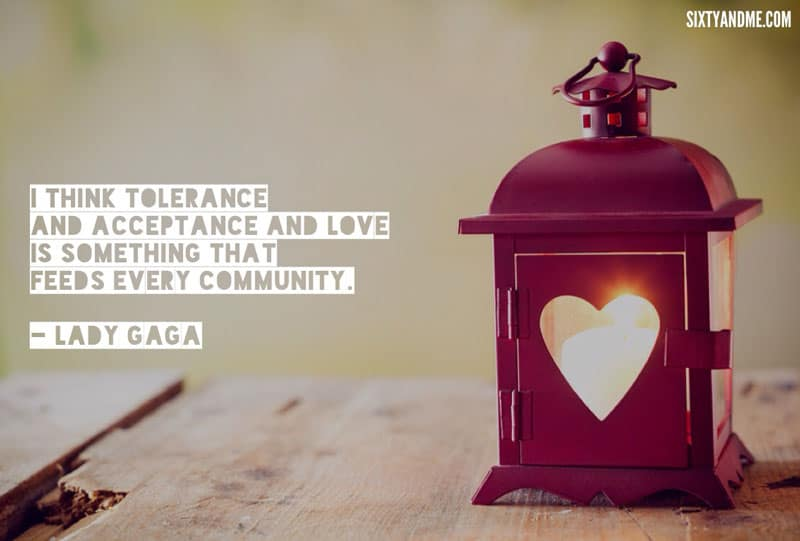 Lady Gaga - I think tolerance and acceptance and love is something that feeds every community
