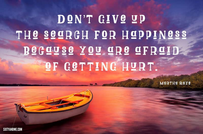 Martha Rays - Don't give up on the search for happiness because you are afraid of getting hurt.