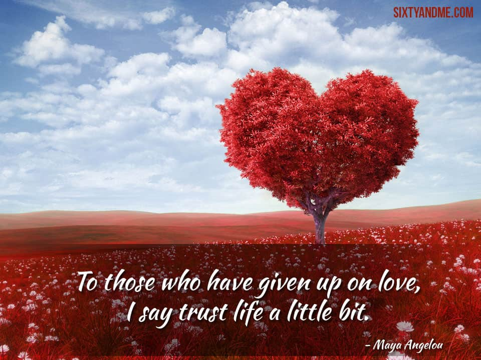 "Love After 50 - Maya Angelou ""To those who have given up on love, I say trust life a little bit."""