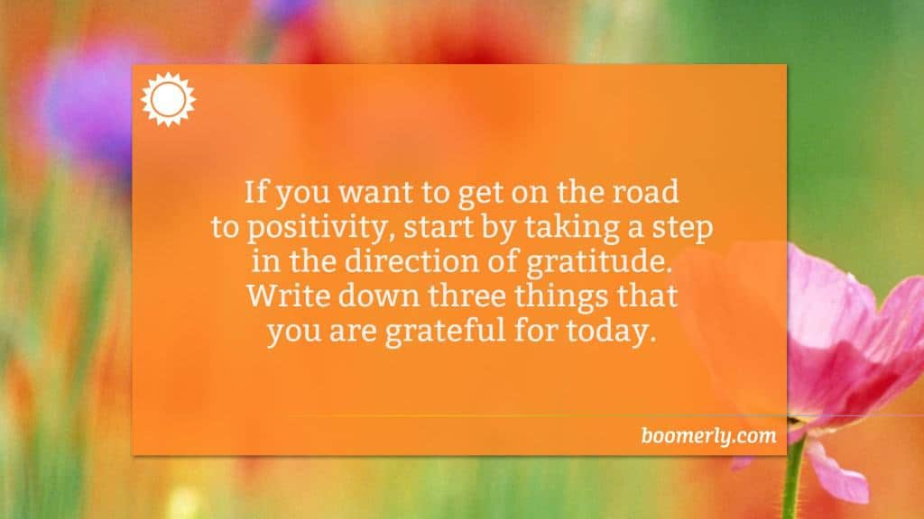 Being grateful - If you want to get on the road to positivity, start by taking a step in the direction of gratitude. Write down three things that you are grateful for today.