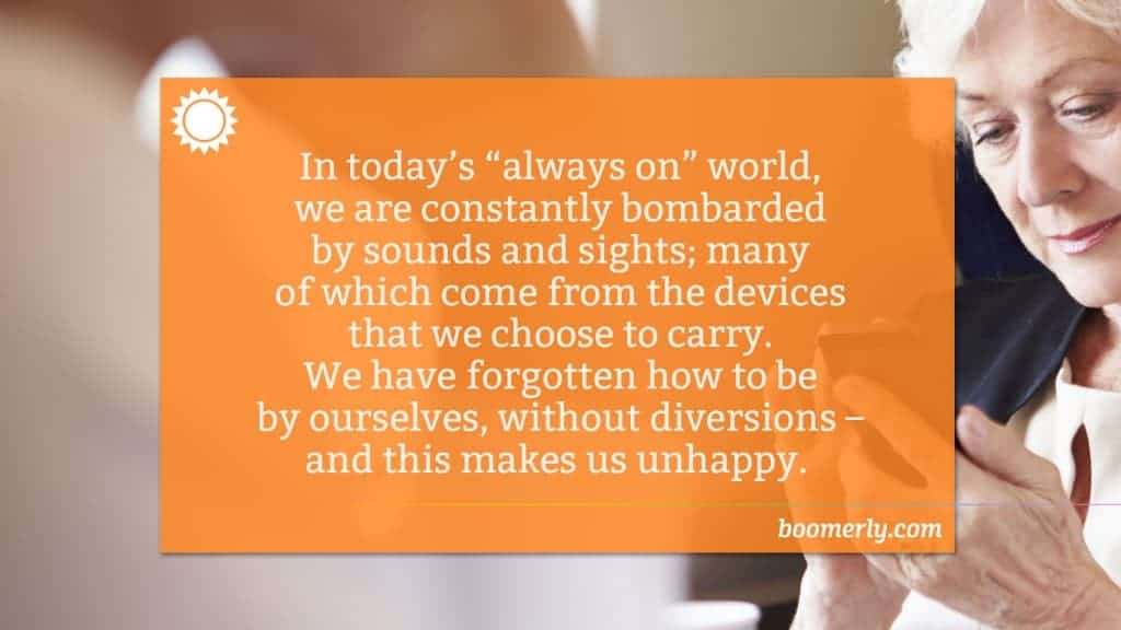 "In today's ""always on"" world, we are constantly bombarded by sounds and sights; many of which come from the devices that we choose to carry. We have forgotten how to be by ourselves, without diversions – and this makes us unhappy."