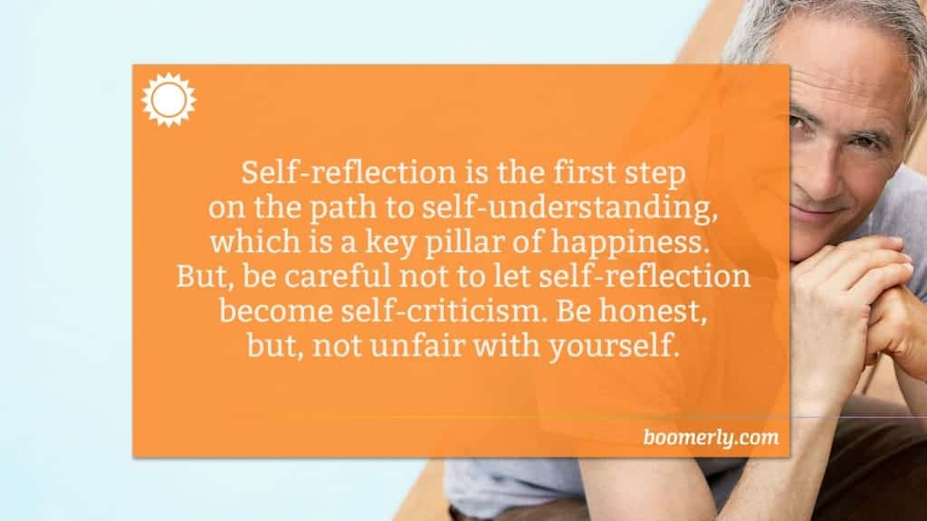 Life After 50 - Self-reflection is the first step on the path to self-understanding, which is a key pillar of happiness. But, be careful not to let self-reflection become self-criticism. Be honest, but, not unfair with yourself.