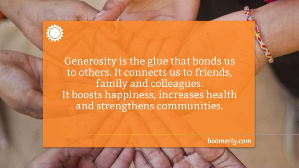 Being a Generous Person - Generosity is the glue that bonds us to others. It connects us to friends, family and colleagues. It boosts happiness, increases health and strengthens communities.
