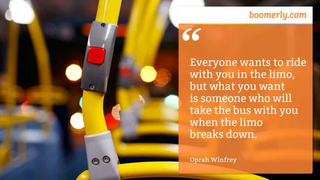 """Everyone wants to ride with you in the limo, but what you want is someone who will take the bus with you when the limo breaks down."" - Oprah Winfrey"