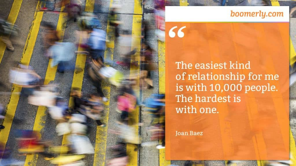 """""""The easiest kind of relationship for me is with 10,000 people. The hardest is with one."""" - Joan Baez"""