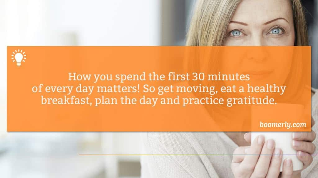 Morning Rituals - How you spend the first 30 minutes of every day matters! So get moving, eat a healthy breakfast, plan the day and practice gratitude.