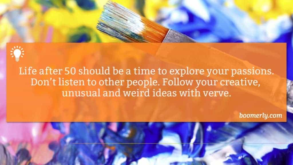 Boomerly.com - Life after 50 should be a time to explore your passions. Don't listen to other people. Follow your creative, unusual and weird ideas with verve.