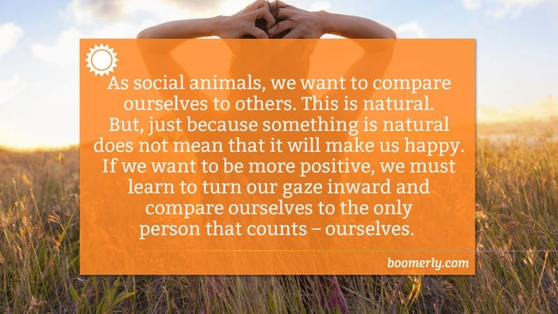 As social animals, we want to compare ourselves to others. This is natural. But, just because something is natural does not mean that it will make us happy. If we want to be more positive, we must learn to turn our gaze inward and compare ourselves to the only person that counts – ourselves.