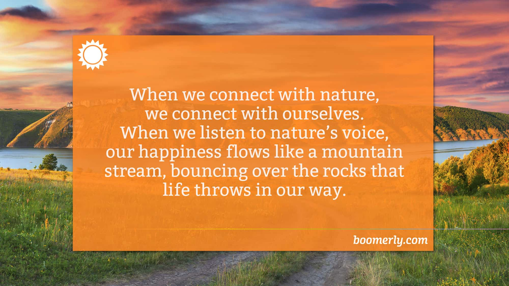 Boomerly.com - When we connect with nature, we connect with ourselves. When we listen to nature's voice, our happiness flows like a mountain stream, bouncing over the rocks that life throws in our way.