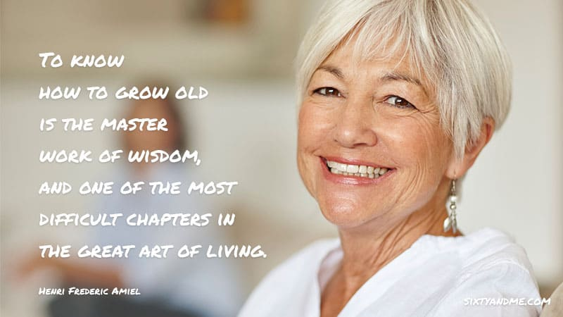 To know how to grow old is the master work of wisdom, and one of the most difficult chapters in the great art of living. - Henri Frederic Amiel