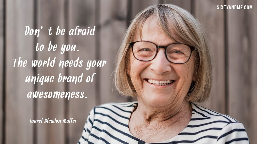 Laurel Bleadon Maffei - Don't be afraid to be you. The world needs your unique brand of awesomeness.